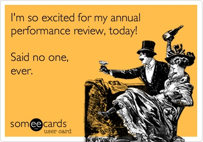 I'm so excited for my annual reviews. Said no one, ever.